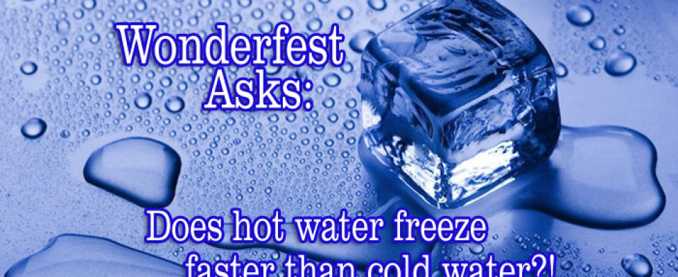 Wonderfest Asks: Does hot water freeze faster than cold water?
